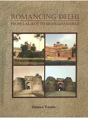 Romancing Delhi From Lal-Kot to Shahjahanabad