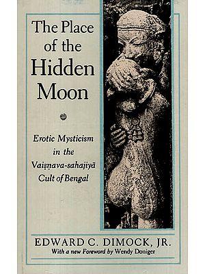 The Place of the Hidden Moon Erotic Mysticism in The Vaisnava-sahajiya Cult of Bengal
