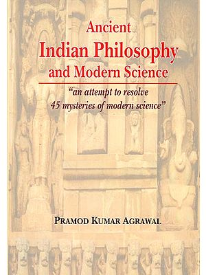 Ancient Indian Philosophy and Modern Science (An Attempt to Resolve 45 Mysteries of Modern Science)