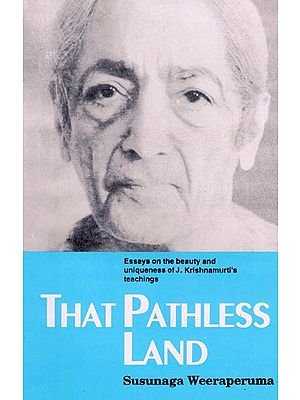 That Pathless Land (Essays on the Beauty and Uniqueness of J. Krishnamurti's Teachings)