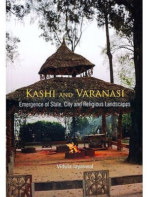 Kashi and Varanasi (Emergence of State, City and Religious Landscapes)