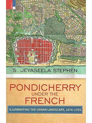 Pondicherry Under the French (Illuminating The Urban Landscape, 1674-1793)