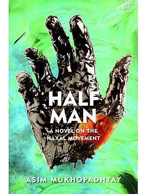 Half Man : A Novel on the Naxal Movement