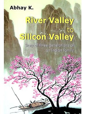 River Valley to Silicon Valley (Story of Three Generations of an Indian Family)