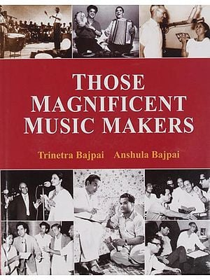 Those Magnificent Music Makers (The Life, Times and Musical Endeavours of the Greatest Indian Music Directors)