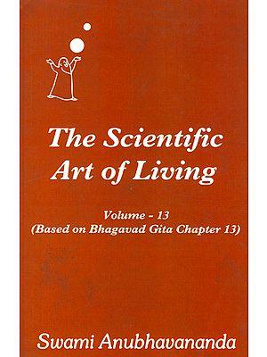 The Scientific Art of Living - Based on Bhagavad Gita Chapter 13 (Volume 13)