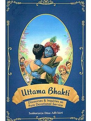 Uttama Bhakti (Discourses & Inquiries on Pure Devotional Service)