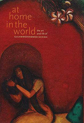 At Home in the World- The Art and Life of Gulammohammed Sheikh (Big Book)