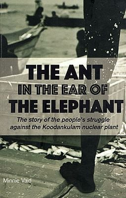 The Ant in the  Ear of the Elephant : The Story of the People's Struggle Against the Koodankulam Nuclear Plant