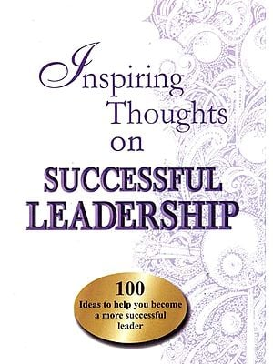 Inspiring Thoughts on Successful Leadership (100 Ideas to Help You Become a More Successful Leader)