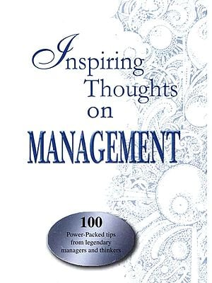Inspiring Thoughts on Management (100 Power-Packed Tips from Legendary Managers and Thinkers)