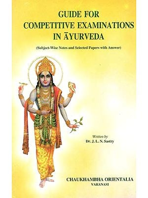 Guide for Competitive Examinations in Ayurveda (Subject-Wise Notes and Selected Papers With Answer)