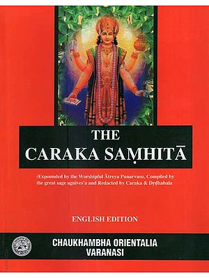 The Caraka Samhita (Expounder by the Worshipful Atreya Punarvasu, Compiled by the Great Sage Agniveda and Redacted by Caraka & Drdhabala)