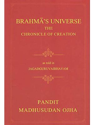 Brahma's Universe- The Chronicle of Creation as Told in Jagadguruvaibhavam of Pandit Madhusudan Ojha