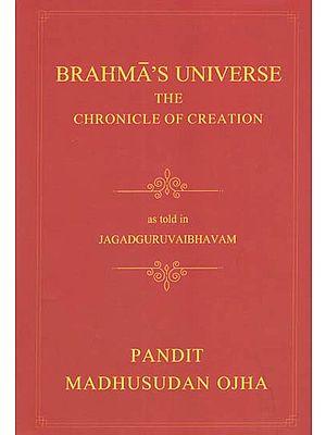 Brahma's Universe- The Chronicle of Creation as Told in Jagadguruvaibhavam of Pandit Madhusudan Ojha