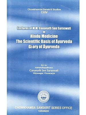 Lectures of M.M. Gananath Sen Saraswati on Hindu Medicine- The Scientific Basis of Ayurveda and Glory of Ayurveda