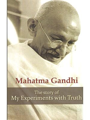 Mahatma Gandhi - The Story of My Experiments with Truth (An Autobiography)