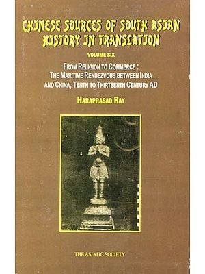 Chinese Sources of South Asian History in Translation- From Religion to Commerce: The Maritime Rendezvous Between India and China, Tenth to Thirteenth Century AD (Vol-VI)