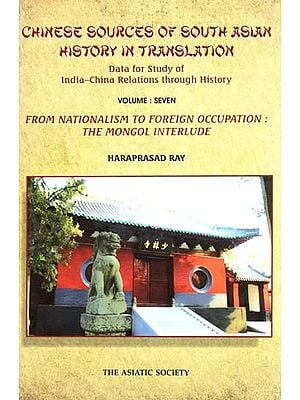 Chinese Sources of South Asian History in Translation- Data for Study of India-China Relations Through History (Vol-VII- From Nationalism to Foreign Occupation: The Mongol Interlude)