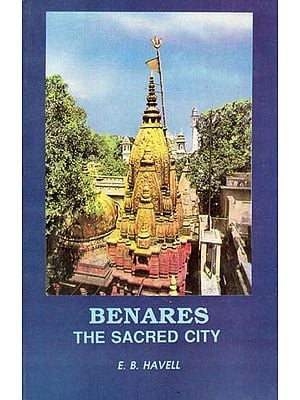 Benares- The Sacred City (Sketches of Hindu Life and Religion)