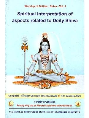 Spiritual Interpretation of Aspects Related to Deity Shiva (Vol-I)