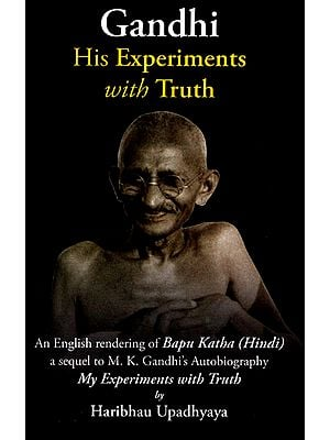 Gandhi His Experiments with Truth (A Sequel of an English Rendering of Bapu Katha)