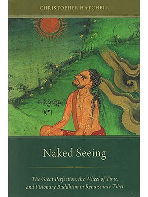 Naked Seeing (The Great Perfection, The Wheel of Time, and Visionary Buddhism in Renaissance Tibet)