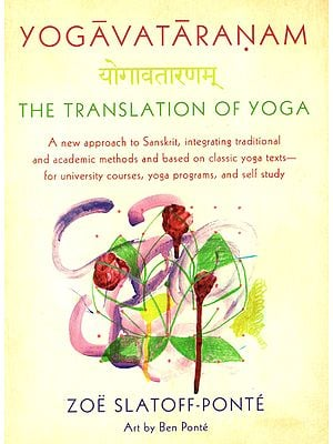 Yogavataranam- The Translation of Yoga (A New Approach to Sanskrit, Integrating Traditional and Academic Methods and Based on Classic Yoga Texts-for University Courses, Yoga Programs, and Self Study)