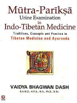 Mutra-Pariksa: Urine Examination in Indo-Tibetan Medicine (Traditions, Concepts and Practice in Tibetan Medicine and Ayurveda)