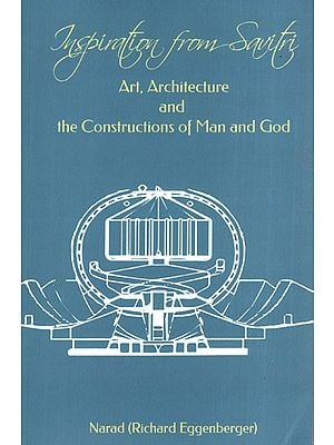 Inspiration from Savitri: Art, Architecture and the Constructions of Man and God (Volume 15)