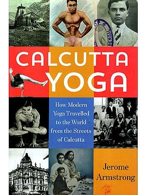 Calcutta Yoga: How Modern Yoga Travelled to the World from the Streets of Calcutta
