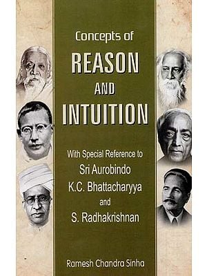 Concepts of Reason and Intuition (With Special Reference to Sri Aurobindo, K.C. Bhattacharyya and S. Radhakrishnan)