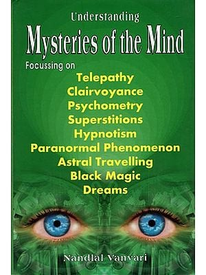 Mysteries of the Mind (Focussing on Telepathy, Clairvoyance, Psychometry, Superstitions, Hypnotism, Paranormal Phenomenon, Astral Travelling, Black Magic and Dreams)