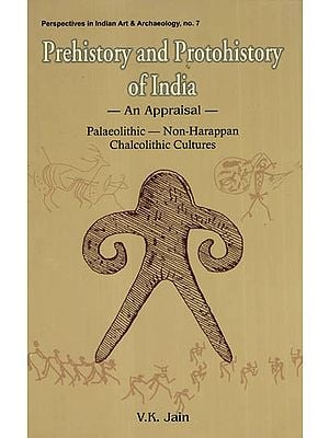 Prehistory and Protohistory of India- An Appraisal (Palaeolithic- Non-Harappan Chalcolithic Cultures)