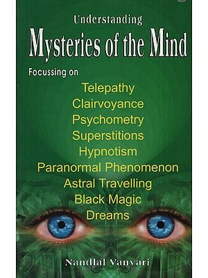 Understanding Mysteries of the Mind (Focussing on Telepathy, Clairvoyance, Psychometry, Superstitions, Hypnotism, Paranormal Phenomenon, Astral Travelling, Black Magic and Dreams)