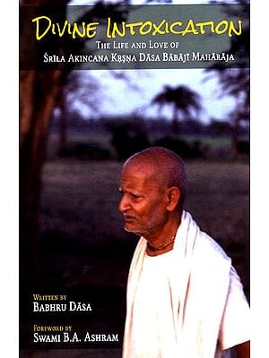 Divine Intoxication (The Life and Love of Srila Akincana Krsna Dasa Babaji Maharaja)