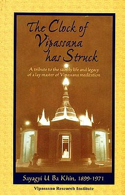 The Clock of Vipassana has Struck (A Tribute to the Saintly Life and Legacy of a Lay Master of Vipassana Meditation)
