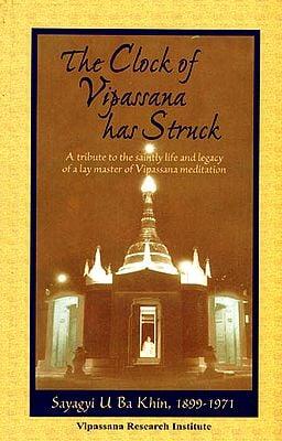 The Clock of Vipassana has Struck (A Tribute to the Saintly Life and Legacy of a Lay Master of Vipassana Meditation)