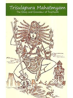 Trisulapura Mahatmyam: The Glory and Grandeur of Tiruchuzhi