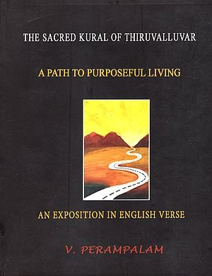 The Sacred Kural of Thiruvalluvar- A Path to Purposeful Living (An Exposition in English Verse)