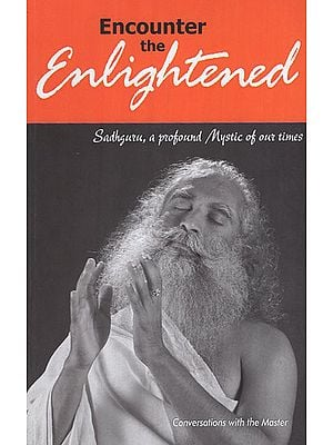 Encounter the Enlightened (Sadhguru, a Profound Mystic of Our Times)