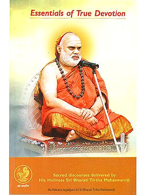 Essentials of True Devotion (Sacred Discourses by His Holiness Sri Bharathi Theertha Mahaswamigal)