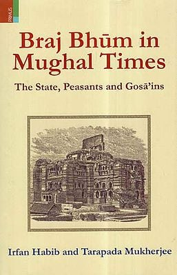 Braj Bhum in Mughal Times- The State, Peasants and Gosa'ins