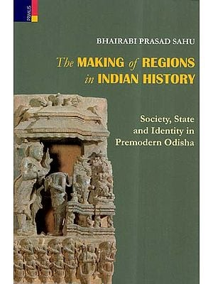 The Making Of Regions In Indian History- Society, State And Identity In Premodern Odisha