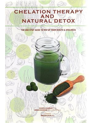 Chelation Therapy and Natural Detox -The One Stop Guide to Rev Up Your Health & Wellness