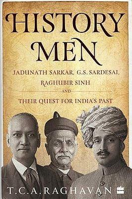 History Men- Jadunath Sarkar, G.S. Sardesai, Raghubir Sinh and Their Quest for India's Past