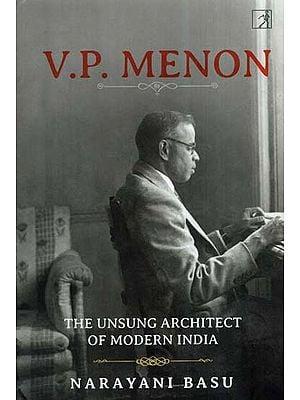 V. P.Menon- The Unsung Architect Of Modern India