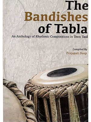 The Bandishes of Tabla (An Anthology of Rhythmic Compositions in Teen Taal)