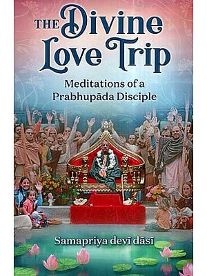 The Divine Love Trip (Meditations Of A Prabhupada Disciple)
