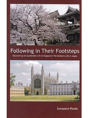 Following in Their Footsteps (Discovering Sri Aurobindo's Life in England and The Mother's Life in Japan)